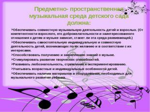 Предметно- пространственная музыкальная среда детского сада должна: Обеспечив
