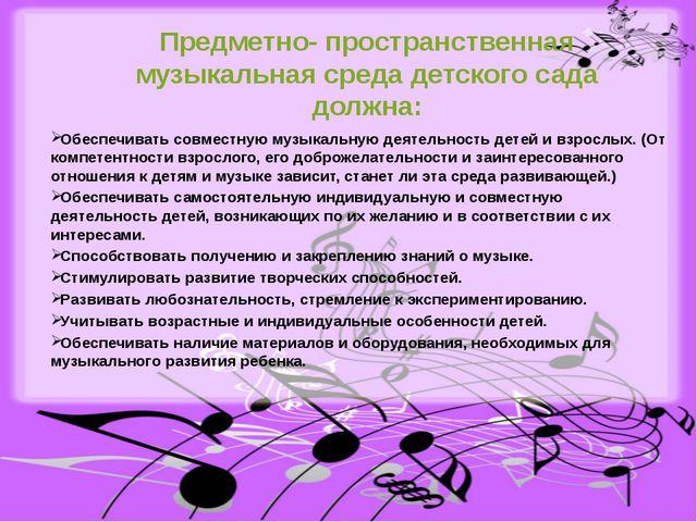 Предметно- пространственная музыкальная среда детского сада должна: Обеспечив...