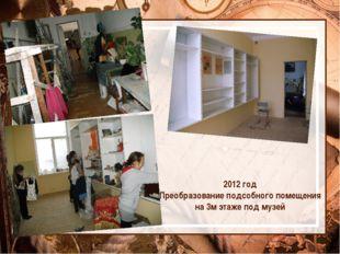 2012 год Преобразование подсобного помещения на 3м этаже под музей