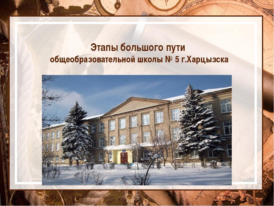 Этапы большого пути общеобразовательной школы № 5 г.Харцызска