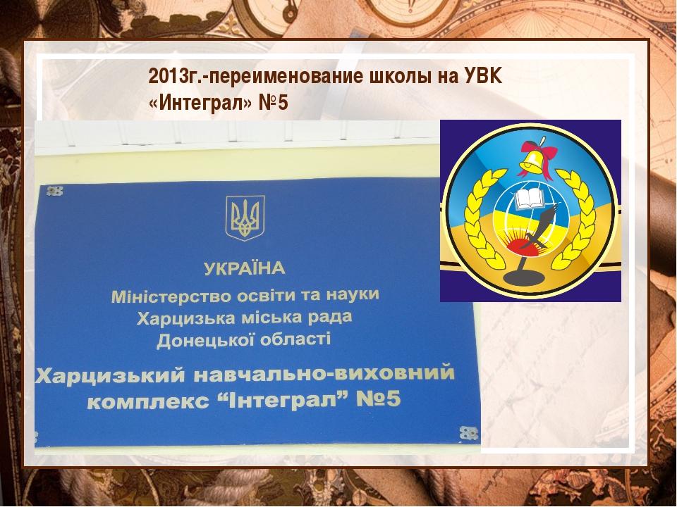 2013г.-переименование школы на УВК «Интеграл» №5