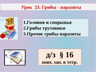 Урок 23. Грибы - паразиты 1.Головня и спорынья 2.Грибы трутовики 3.Прочие гр