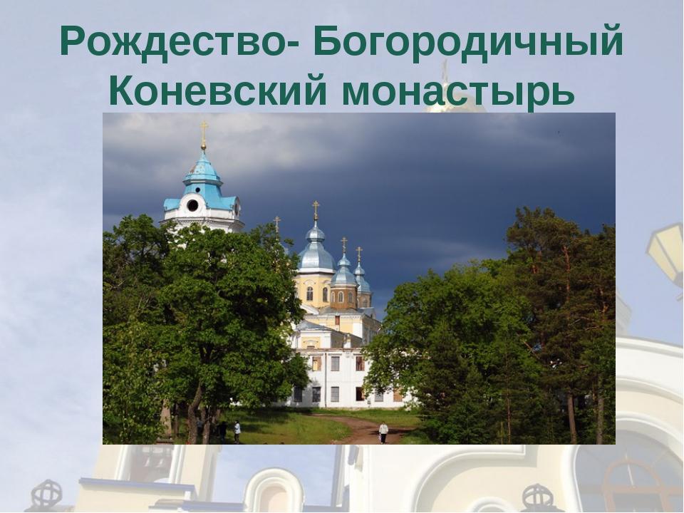 Рождество- Богородичный Коневский монастырь