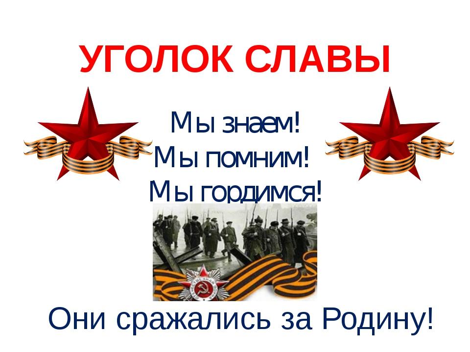 УГОЛОК СЛАВЫ Мы знаем! Мы помним! Мы гордимся! Они сражались за Родину!
