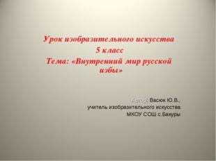 Урок изобразительного искусства 5 класс Тема: «Внутренний мир русской избы» А