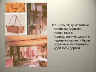 Пол – земля; домотканые половики-дорожки, посланные в направлении от двери к