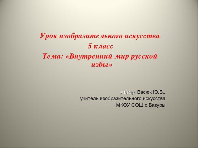 Урок изобразительного искусства 5 класс Тема: «Внутренний мир русской избы» А...