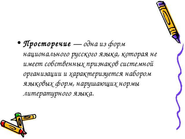 Просторечие — одна из форм национального русского языка, которая не имеет соб...