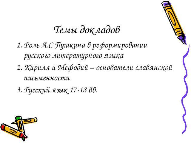 Темы докладов 1. Роль А.С.Пушкина в реформировании русского литературного язы...