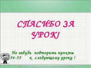 СПАСИБО ЗА УРОК! Не забудь повторить пункты 34-35 к следующему уроку !