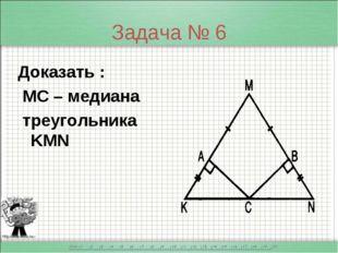 Задача № 6 Доказать : МС – медиана треугольника KMN