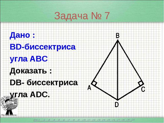 Задача № 7 Дано : BD-биссектриса угла АВС Доказать : DB- биссектриса угла ADC.