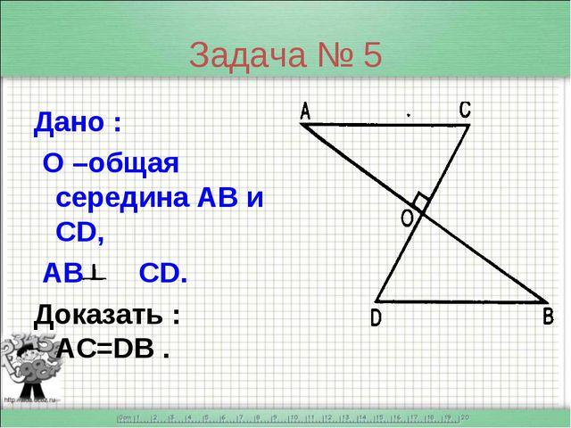 Задача № 5 Дано : О –общая середина АВ и CD, AB CD. Доказать : AC=DB .