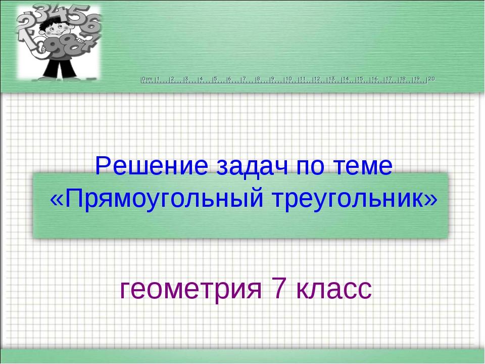 Решение задач по теме «Прямоугольный треугольник» геометрия 7 класс