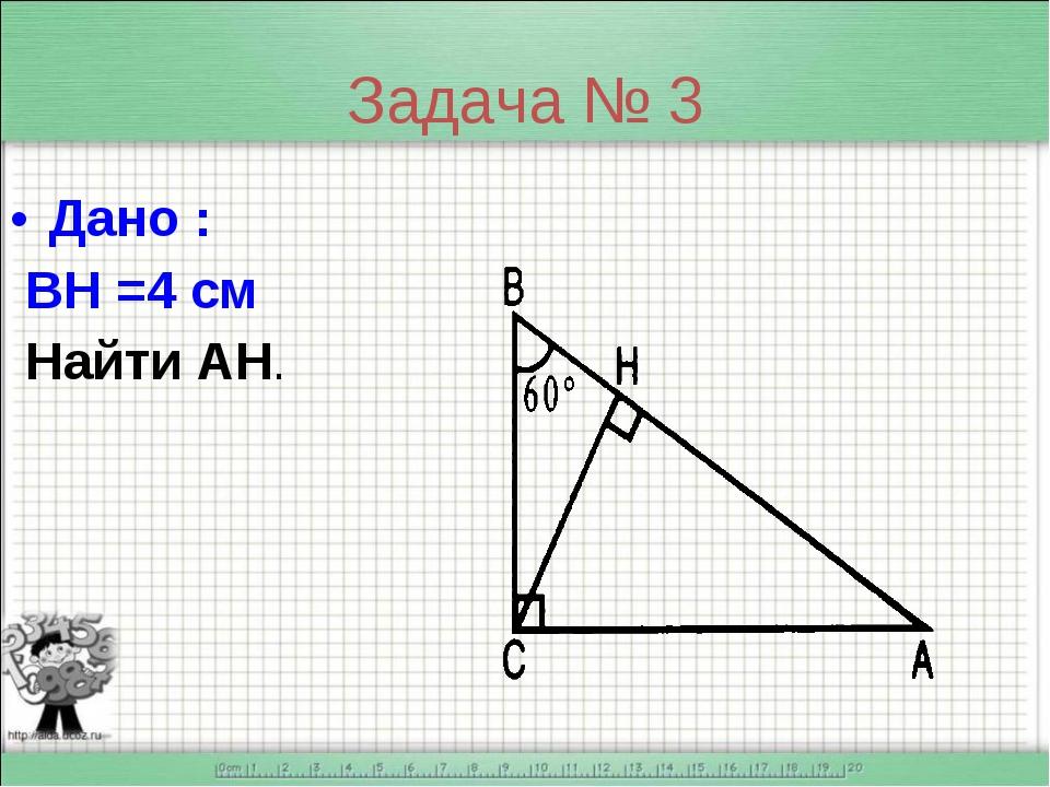 Задача № 3 Дано : ВН =4 см Найти АН.