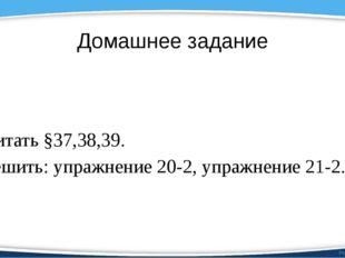 Домашнее задание Читать §37,38,39. Решить: упражнение 20-2, упражнение 21-2.