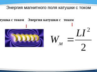Энергия магнитного поля катушки с током Катушка с током Энергия катушки с ток