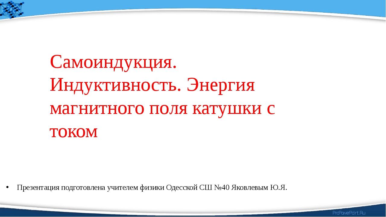 Презентация подготовлена учителем физики Одесской СШ №40 Яковлевым Ю.Я. Самои...