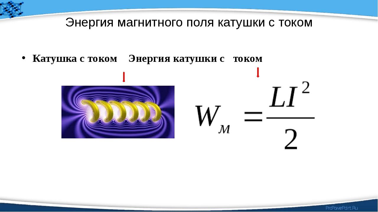 Энергия магнитного поля катушки с током Катушка с током Энергия катушки с ток...