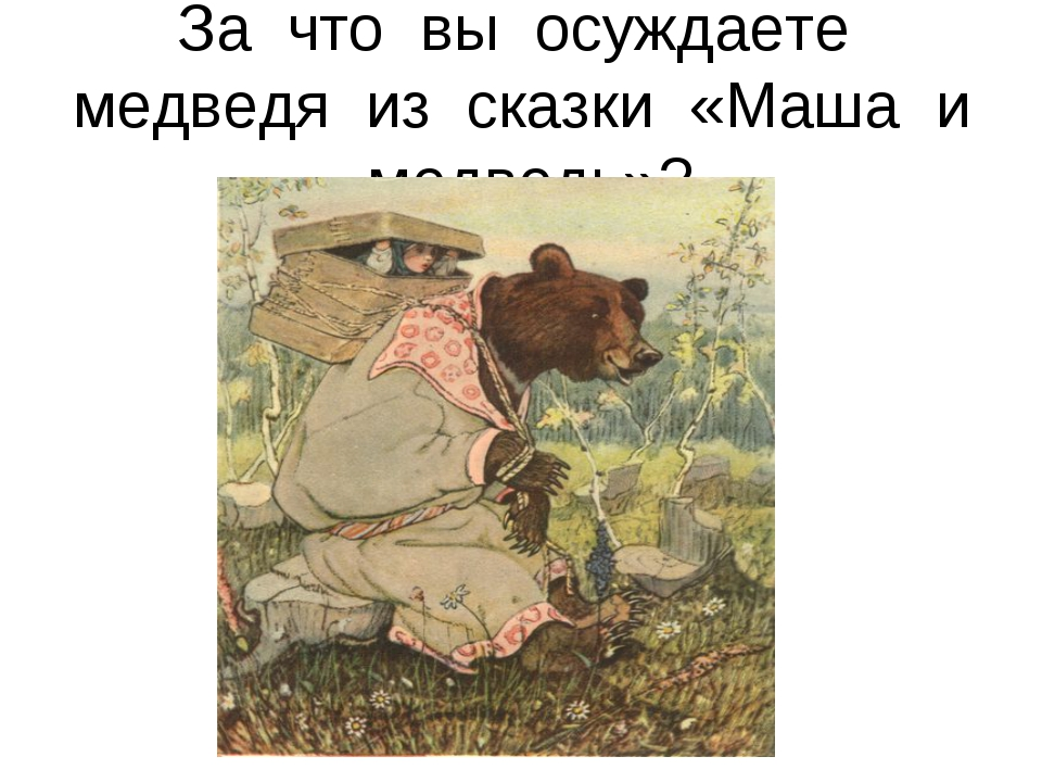 За что вы осуждаете медведя из сказки «Маша и медведь»?