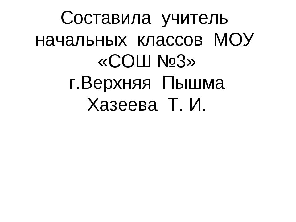 Составила учитель начальных классов МОУ «СОШ №3» г.Верхняя Пышма Хазеева Т. И.