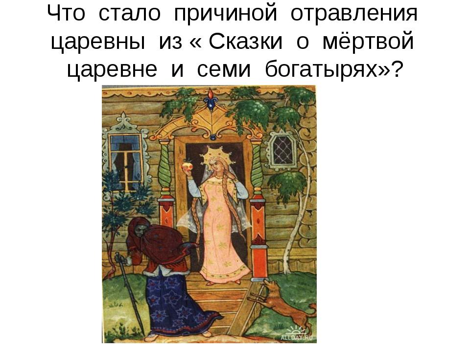 Что стало причиной отравления царевны из « Сказки о мёртвой царевне и семи бо...
