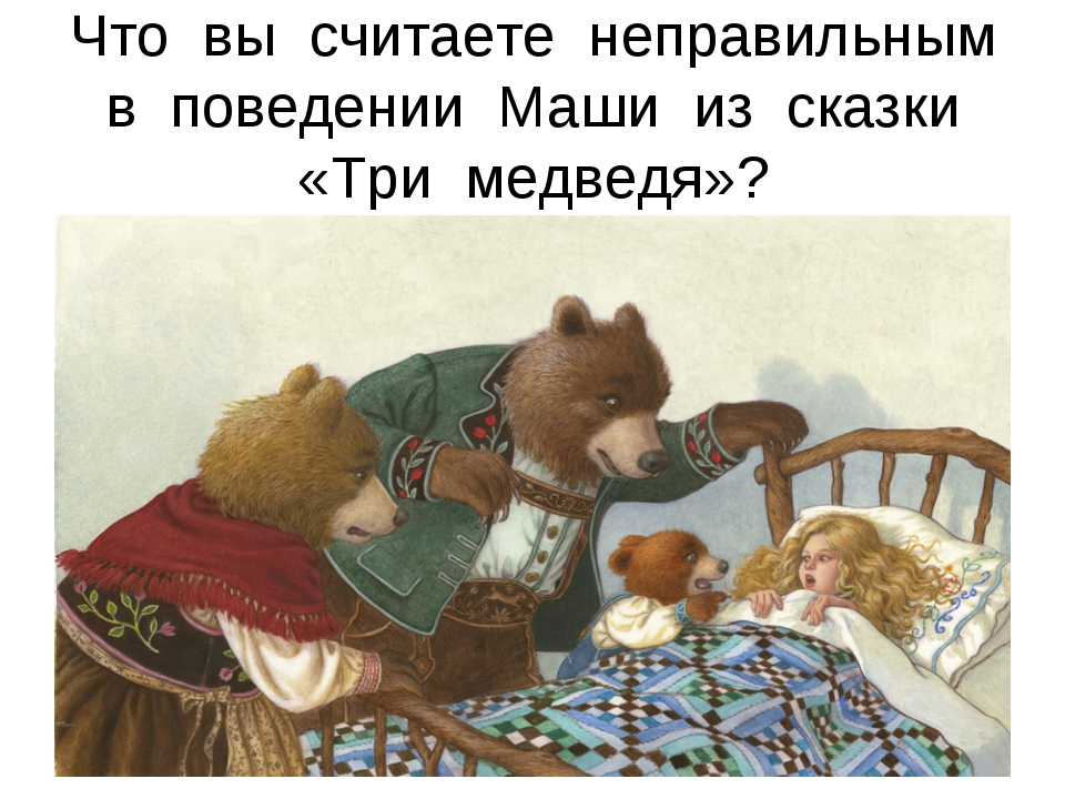 Что вы считаете неправильным в поведении Маши из сказки «Три медведя»?