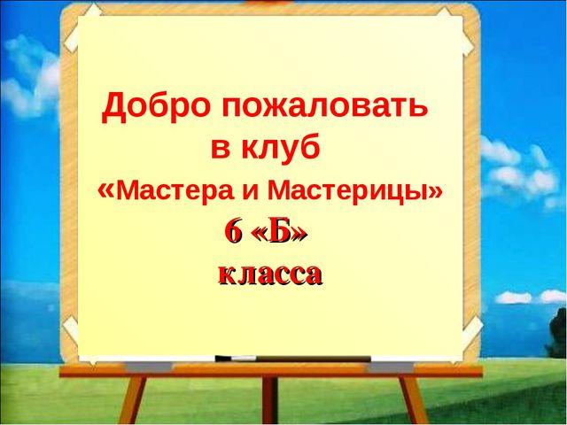 Добро пожаловать в клуб «Мастера и Мастерицы» 6 «Б» класса