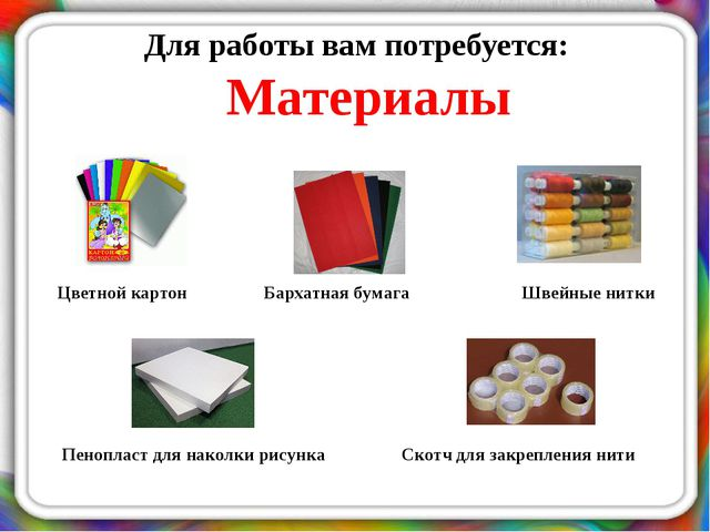 Для работы вам потребуется: Материалы Цветной картон Бархатная бумага Швейные...