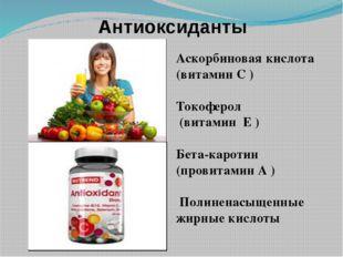 Антиоксиданты Аскорбиновая кислота (витамин С ) Токоферол (витамин Е ) Бета-к