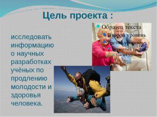 Цель проекта : исследовать информацию о научных разработках учёных по продлен