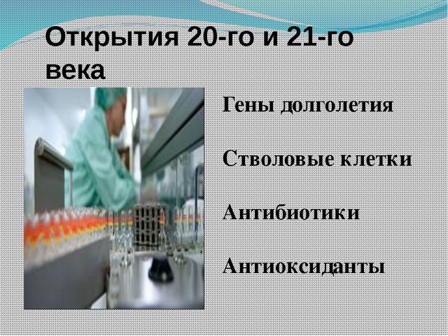 Открытия 20-го и 21-го века Гены долголетия Стволовые клетки Антибиотики Анти...