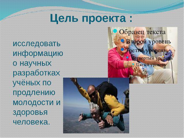 Цель проекта : исследовать информацию о научных разработках учёных по продлен...