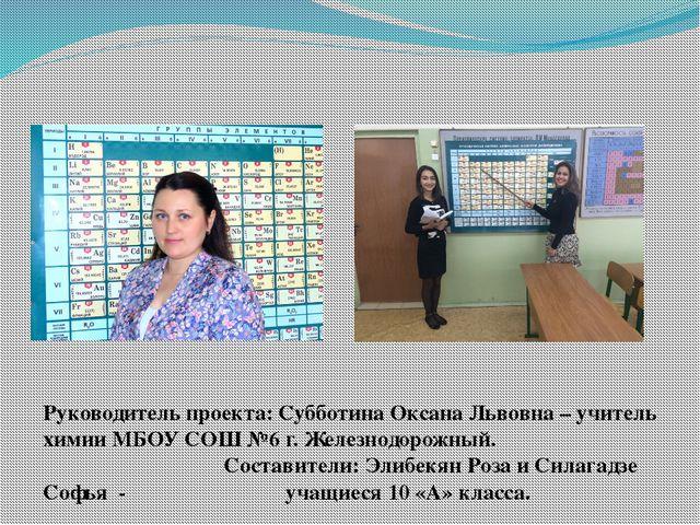 Руководитель проекта: Субботина Оксана Львовна – учитель химии МБОУ СОШ №6 г....