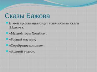 Сказы Бажова В этой презентации будут использованы сказы П.Бажова: «Медной го