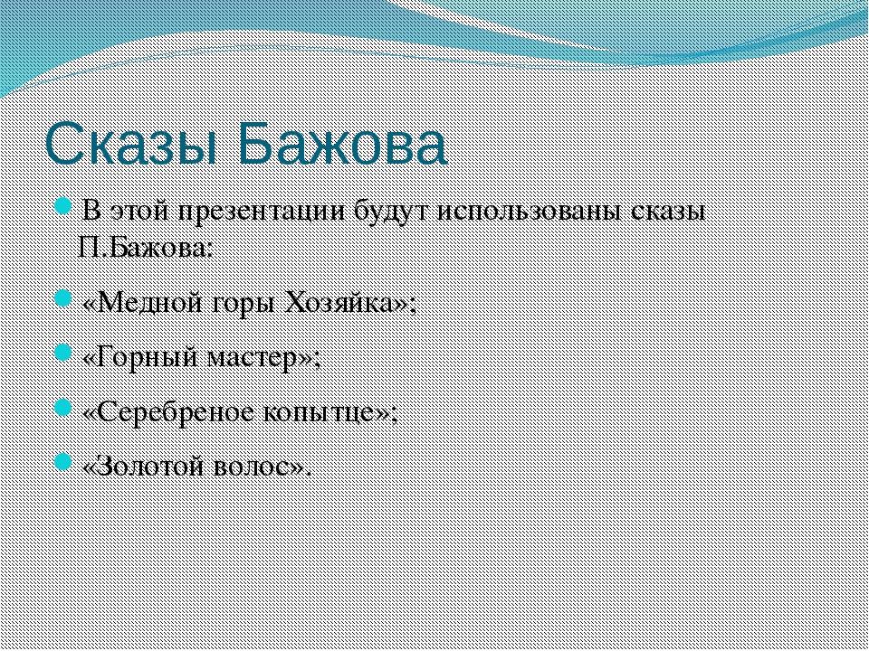 Сказы Бажова В этой презентации будут использованы сказы П.Бажова: «Медной го...