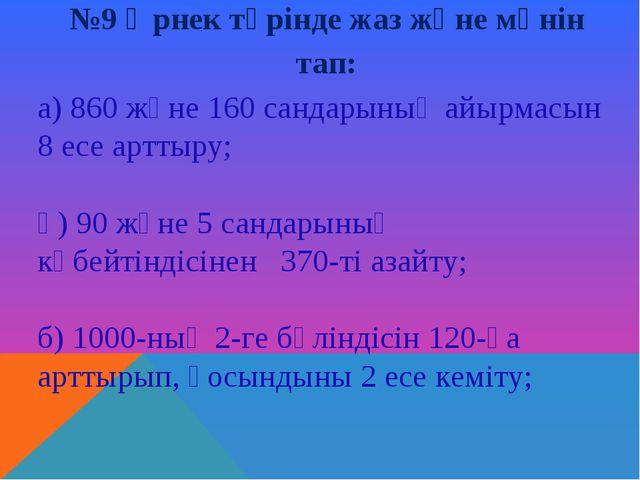 №9 Өрнек түрінде жаз және мәнін тап: а) 860 және 160 сандарының айырмасын 8...