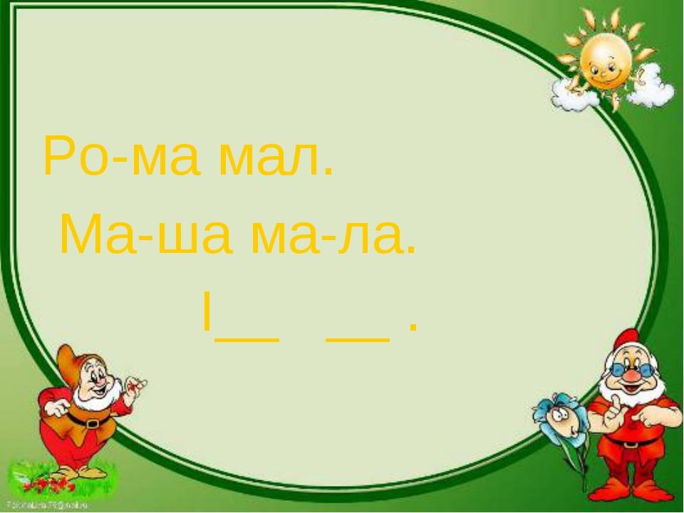 Ро-ма мал. Ма-ша ма-ла. I__ __ .