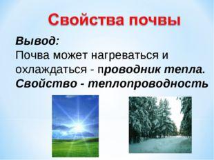 Вывод: Почва может нагреваться и охлаждаться - проводник тепла. Свойство - те