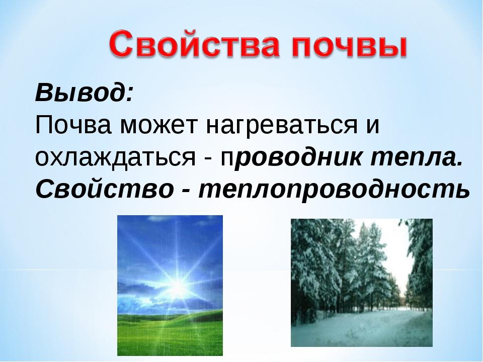 Вывод: Почва может нагреваться и охлаждаться - проводник тепла. Свойство - те...