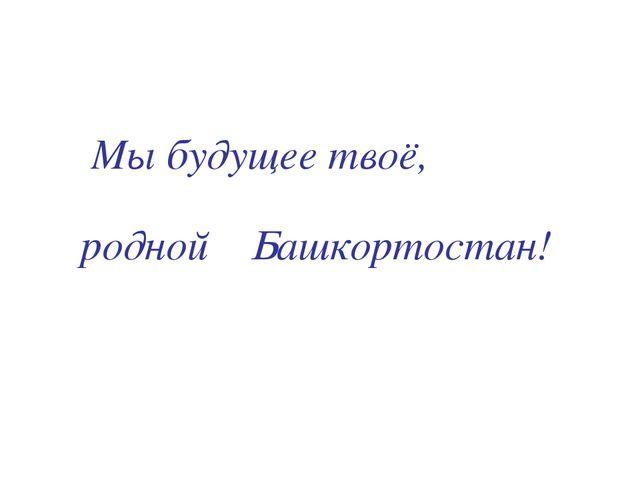Мы будущее твоё, Башкортостан! родной