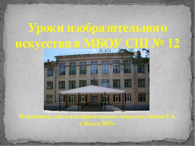 Уроки изобразительного искусства в МБОУ СШ № 12 Подготовила: учитель изобрази...