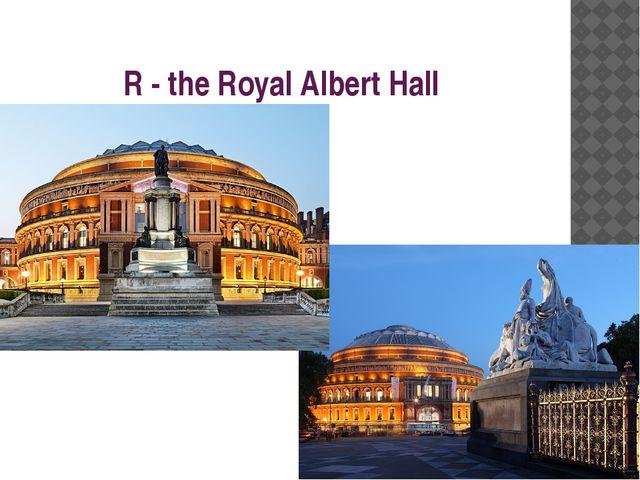 R - the Royal Albert Hall