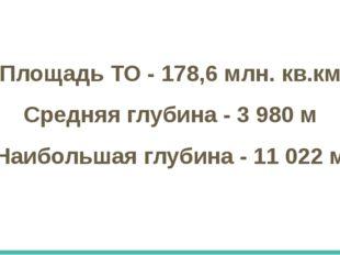 Площадь ТО - 178,6 млн. кв.км Средняя глубина - 3 980 м Наибольшая глубина -