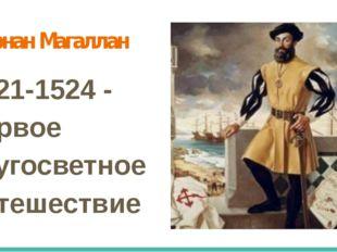 Фернан Магаллан 1521-1524 - первое кругосветное путешествие