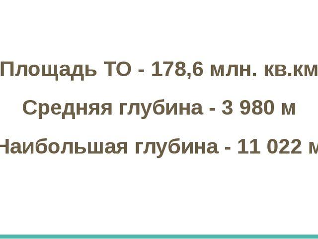 Площадь ТО - 178,6 млн. кв.км Средняя глубина - 3 980 м Наибольшая глубина -...