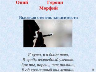 Опий Героин Морфий Высокая степень зависимости Я курю, я в дыме таю, В «рай»