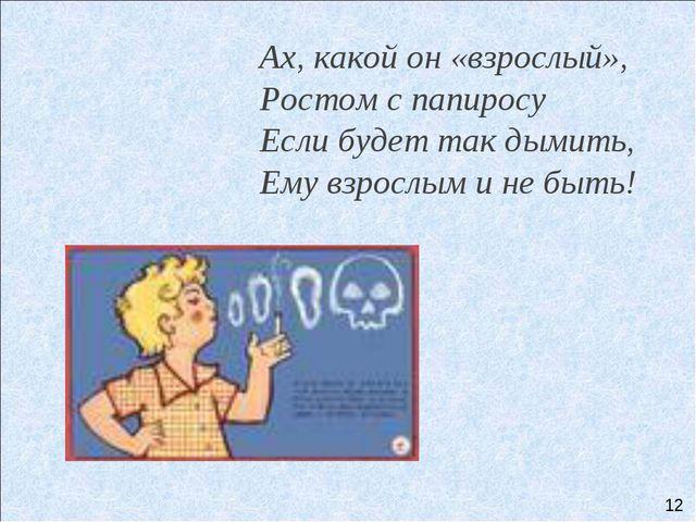 Ах, какой он «взрослый», Ростом с папиросу Если будет так дымить,...