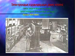 Электрондық құралдардың даму кезеңі: 1946ж. АҚШ-та Моучли мен Эккерт ЭЛЕКТРОН