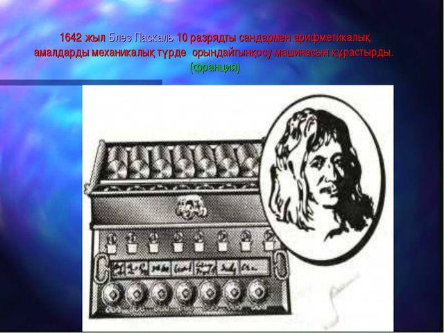1642 жыл Блез Паскаль 10 разрядты сандармен арифметикалық амалдарды механикал...